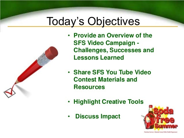 Today's Objectives• Provide an Overview of theSFS Video Campaign -Challenges, Successes andLessons Learned• Share SFS You ...