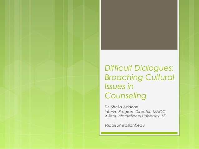 Difficult Dialogues: Broaching Cultural Issues in Counseling Dr. Sheila Addison Interim Program Director, MACC Alliant Int...