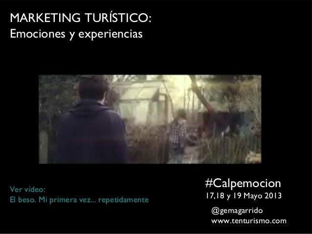 MARKETING TURÍSTICO:Emociones y experiencias#Calpemocion17,18 y 19 Mayo 2013Ver vídeo:El beso. Mi primera vez... repetidam...