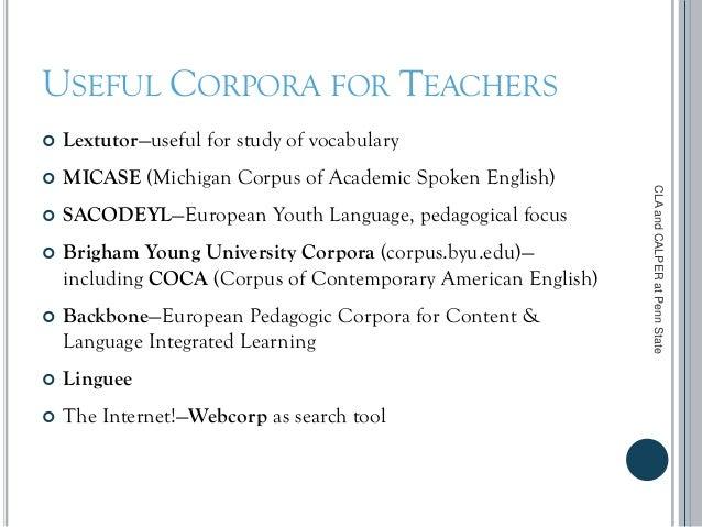 USEFUL CORPORA FOR TEACHERS  Lextutor—useful for study of vocabulary  MICASE (Michigan Corpus of Academic Spoken English...