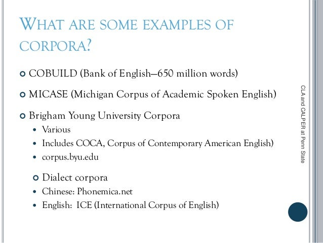 WHAT ARE SOME EXAMPLES OF CORPORA?  COBUILD (Bank of English—650 million words)  MICASE (Michigan Corpus of Academic Spo...