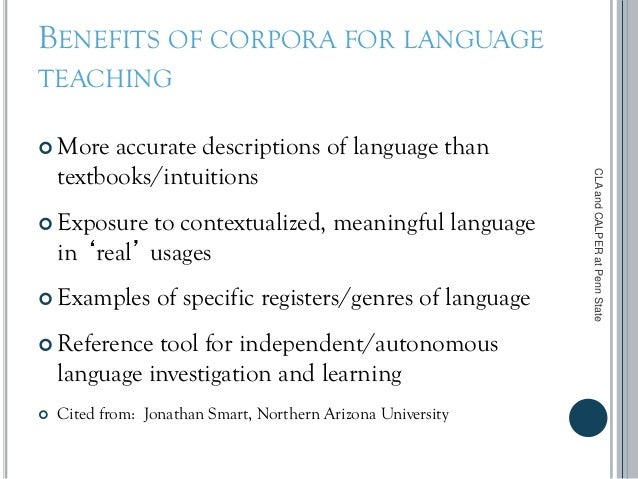BENEFITS OF CORPORA FOR LANGUAGE TEACHING  More accurate descriptions of language than textbooks/intuitions  Exposure to...