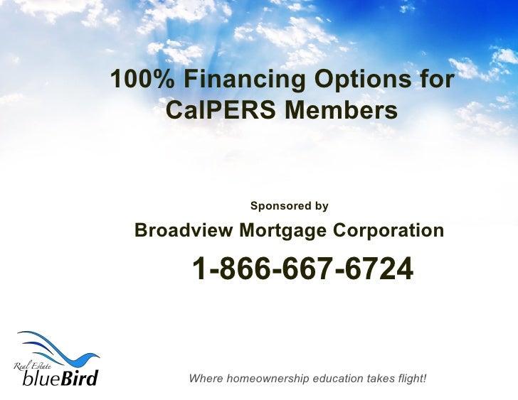 100% Financing Options for CalPERS Members <ul><li>Sponsored by </li></ul><ul><li>Broadview Mortgage Corporation </li></ul...