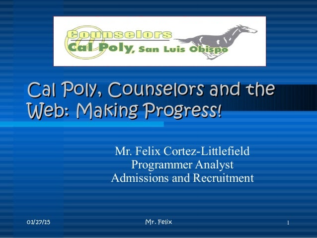 01/27/15 Mr. Felix 1 Cal Poly, Counselors and theCal Poly, Counselors and the Web: Making Progress!Web: Making Progress! M...