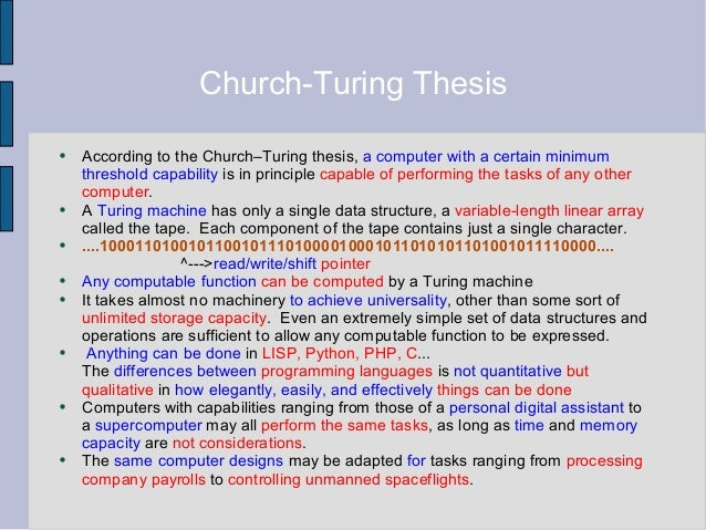 turing church thesis There are various equivalent formulations of the turing-church thesis (which is also known as turing's thesis, church's thesis, and the church-turing thesis) one formulation of the thesis is that every effective computation can be carried out by a turing machine.