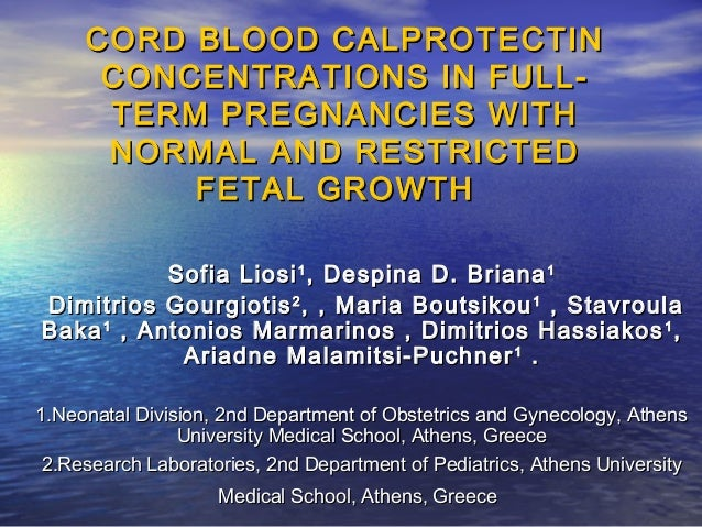CORD BLOOD CALPROTECTIN CONCENTRATIONS IN FULLTERM PREGNANCIES WITH NORMAL AND RESTRICTED FETAL GROWTH Sofia Liosi 1 , Des...