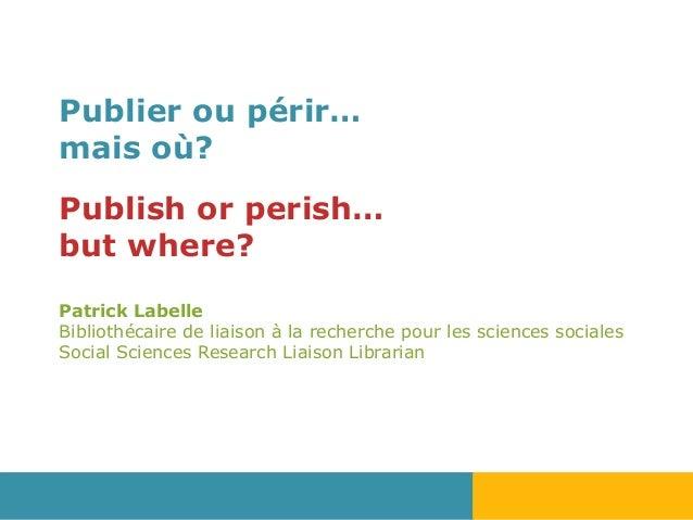 Publier ou périr… mais où? Publish or perish… but where? Patrick Labelle Bibliothécaire de liaison à la recherche pour les...