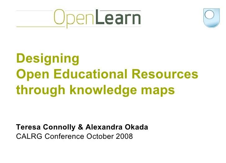 Designing  Open Educational Resources through knowledge maps  Teresa Connolly & Alexandra Okada CALRG Conference October 2...