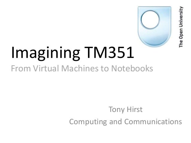 Imagining TM351 From Virtual Machines to Notebooks Tony Hirst Computing and Communications