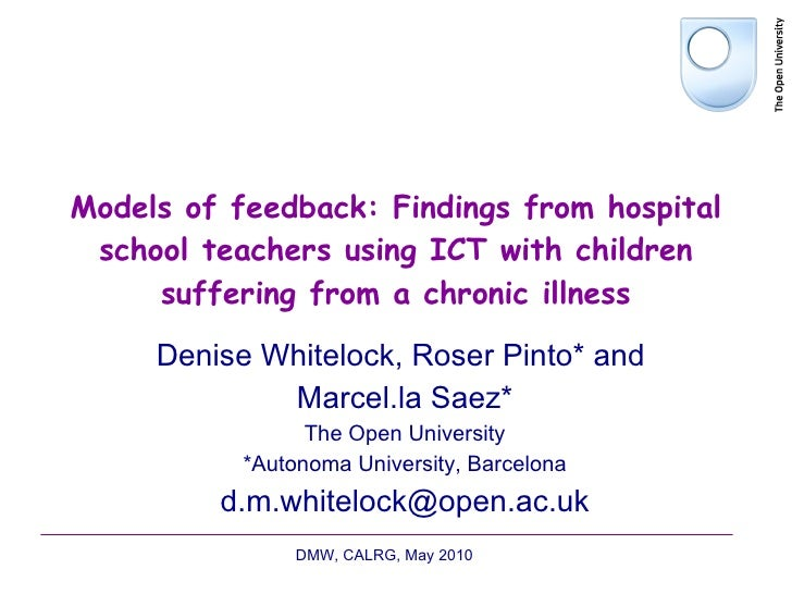 Models of feedback: Findings from hospital school teachers using ICT with children suffering from a chronic illness Denise...