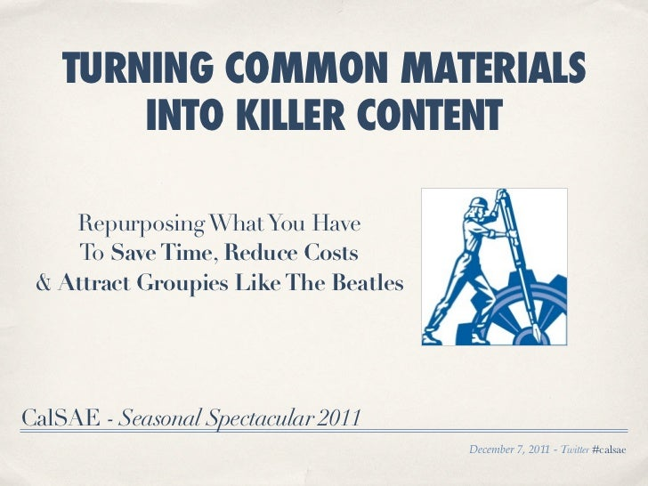 TURNING COMMON MATERIALS        INTO KILLER CONTENT    Repurposing What You Have     To Save Time, Reduce Costs & Attract ...