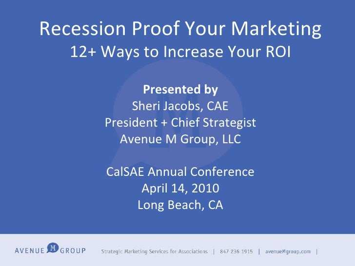 Recession Proof Your Marketing 12+ Ways to Increase Your ROI Presented by Sheri Jacobs, CAE President + Chief Strategist A...