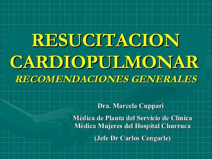 RESUCITACION CARDIOPULMONAR   RECOMENDACIONES GENERALES Dra. Marcela Cuppari  Médica de Planta del Servicio de Clínica Méd...