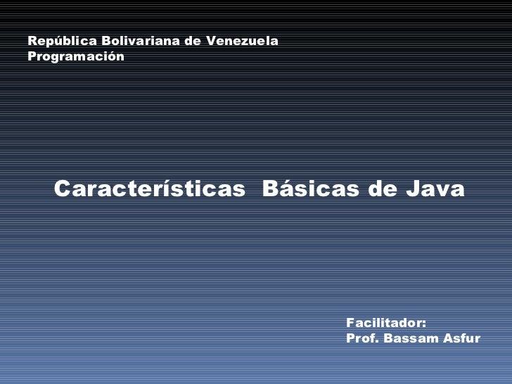 Características  Básicas de Java República Bolivariana de Venezuela Programación Facilitador: Prof. Bassam Asfur