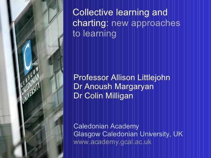 Collective learning and charting:   new approaches to learning Professor Allison Littlejohn Dr Anoush Margaryan Dr Colin M...