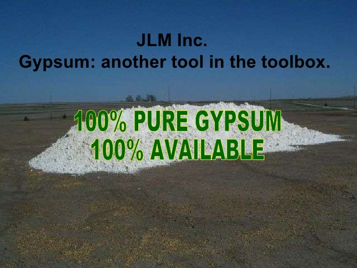 100% PURE GYPSUM 100% AVAILABLE JLM Inc.  Gypsum: another tool in the toolbox.