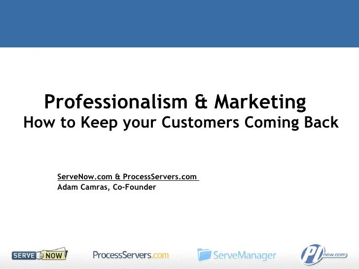 Professionalism & Marketing  How to Keep your Customers Coming Back  ServeNow.com & ProcessServers.com  Adam Camras, Co-Fo...
