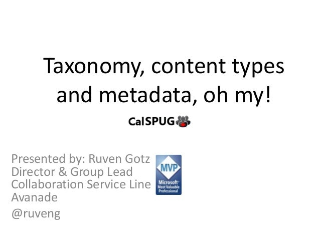 Taxonomy, content types and metadata, oh my! Presented by: Ruven Gotz Director & Group Lead Collaboration Service Line Ava...