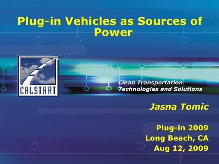 Plug-in Vehicles as Sources of Power Jasna Tomic Plug-in 2009 Long Beach, CA Aug 12, 2009 Clean Transportation Technologie...