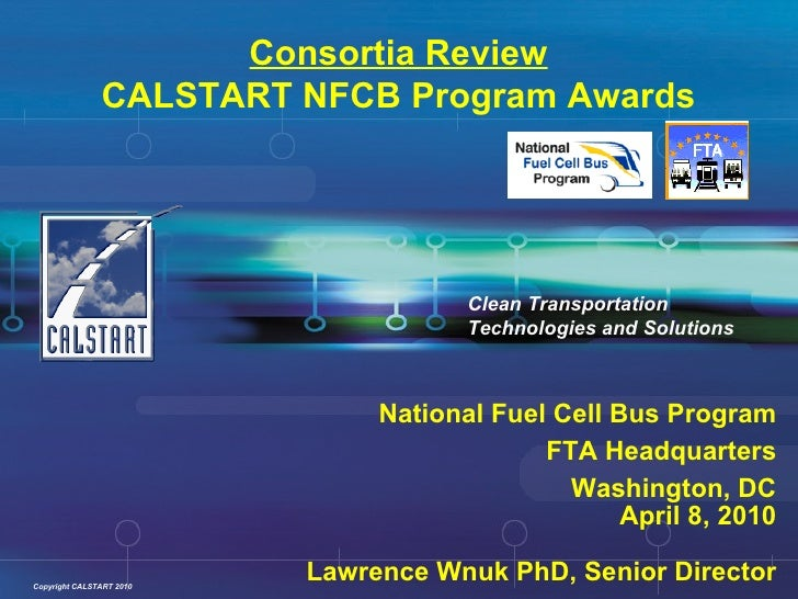Consortia Review CALSTART NFCB Program Awards National Fuel Cell Bus Program FTA Headquarters Washington, DC April 8, 2010...