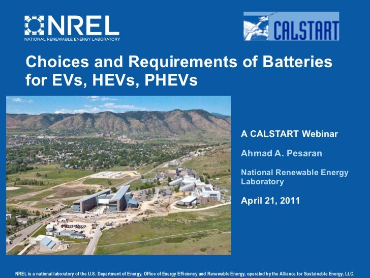 Choices and Requirements of Batteries for EVs, HEVs, PHEVs A CALSTART Webinar Ahmad A. Pesaran National Renewable Energy L...