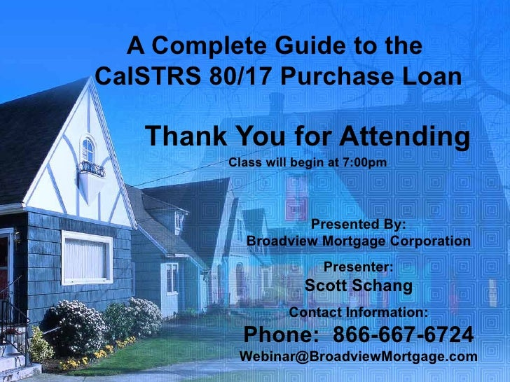 A Complete Guide to the  CalSTRS 80/17 Purchase Loan Thank You for Attending Class will begin at 7:00pm Presented By: Broa...