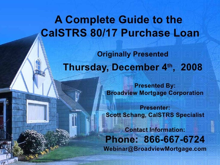 A Complete Guide to the  CalSTRS 80/17 Purchase Loan Originally Presented Thursday, December 4 th ,  2008 Presented By: Br...