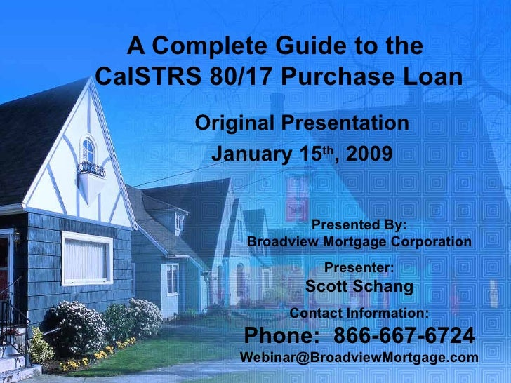 A Complete Guide to the  CalSTRS 80/17 Purchase Loan Original Presentation January 15 th , 2009 Presented By: Broadview Mo...