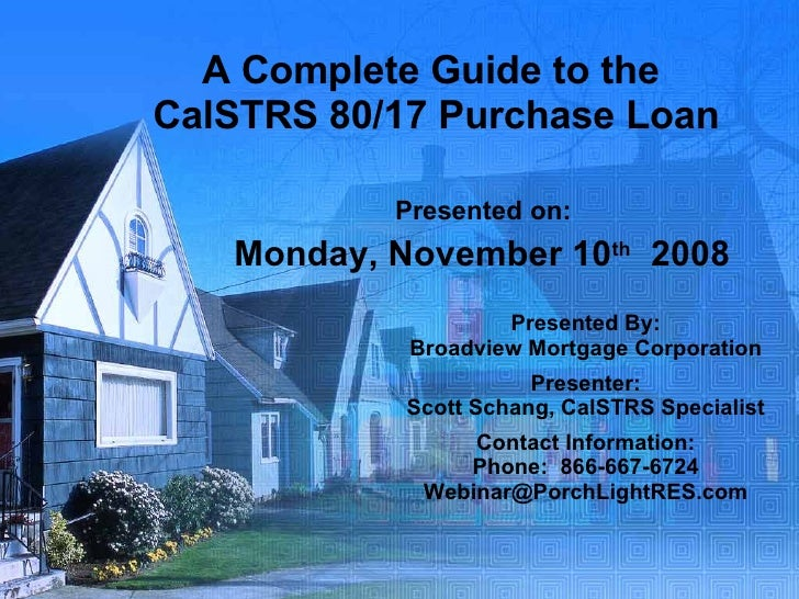 A Complete Guide to the  CalSTRS 80/17 Purchase Loan Presented on: Monday, November 10 th   2008 Presented By: Broadview M...