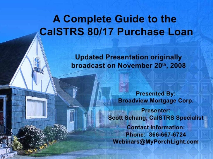 A Complete Guide to the  CalSTRS 80/17 Purchase Loan Updated Presentation originally broadcast on November 20 th , 2008 Pr...