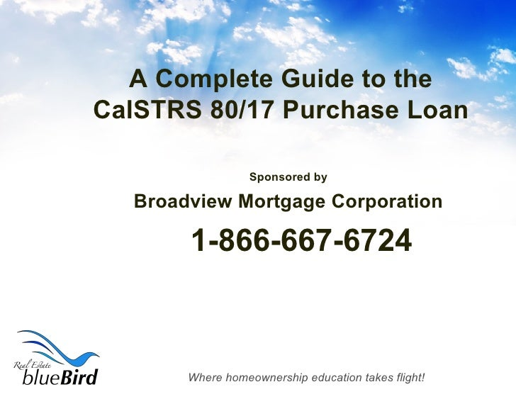 A Complete Guide to the CalSTRS 80/17 Purchase Loan <ul><li>Sponsored by </li></ul><ul><li>Broadview Mortgage Corporation ...