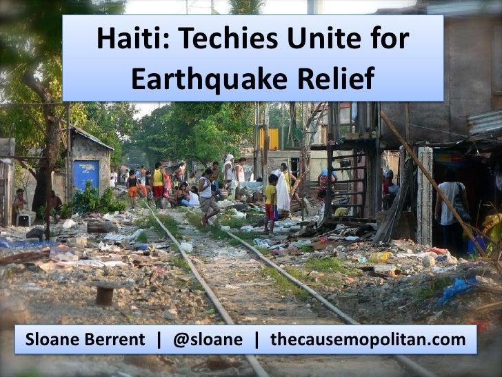 Haiti: Techies Unite for Earthquake Relief<br />Sloane Berrent  |  @sloane  |  thecausemopolitan.com<br />
