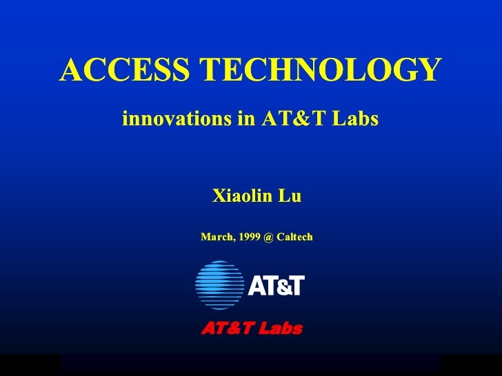 ACCESS TECHNOLOGY  innovations in AT&T Labs           Xiaolin Lu         March, 1999 @ Caltech         AT&T Labs