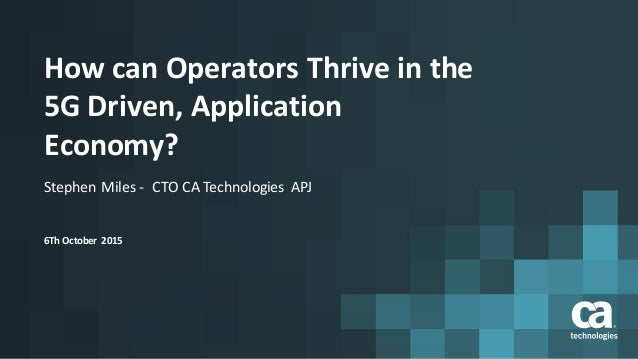 How	can	Operators	Thrive	in	the 5G	Driven,	Application	 Economy? Stephen	Miles	- CTO	CA	Technologies	 APJ 6Th	October	 2015