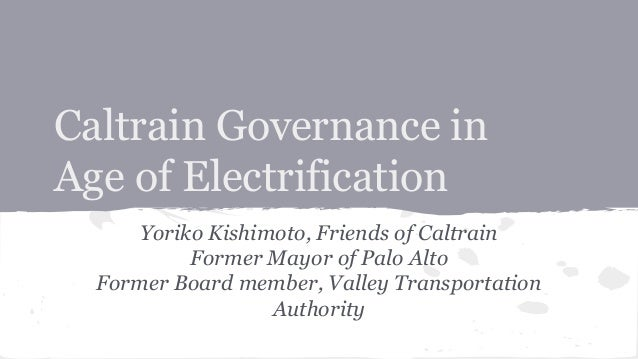 Caltrain Governance in Age of Electrification Yoriko Kishimoto, Friends of Caltrain Former Mayor of Palo Alto Former Board...