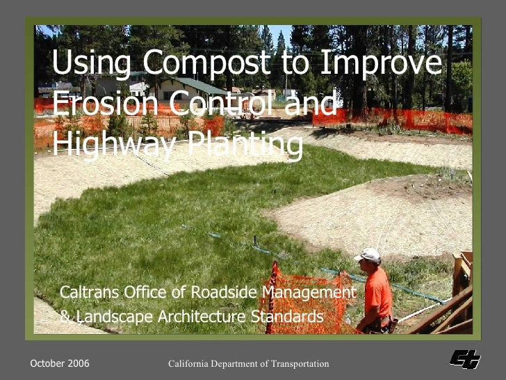 Caltrans Office of Roadside Management & Landscape Architecture Standards Using Compost to Improve Erosion Control and Hig...