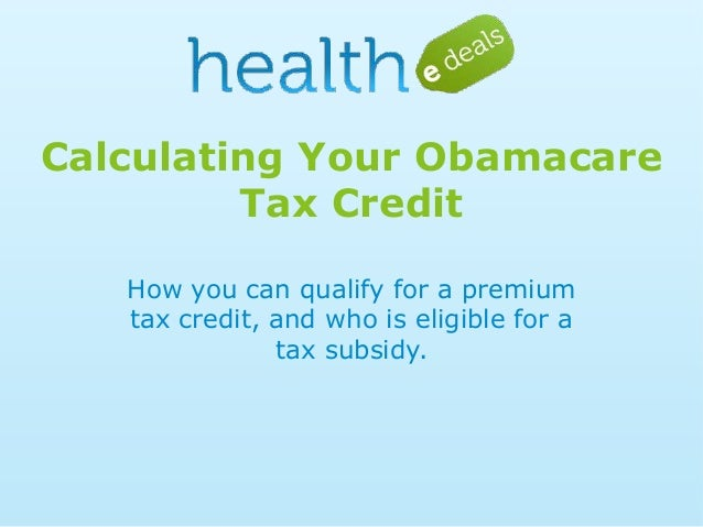 Calculating Your Obamacare Tax Credit How you can qualify for a premium tax credit, and who is eligible for a tax subsidy.