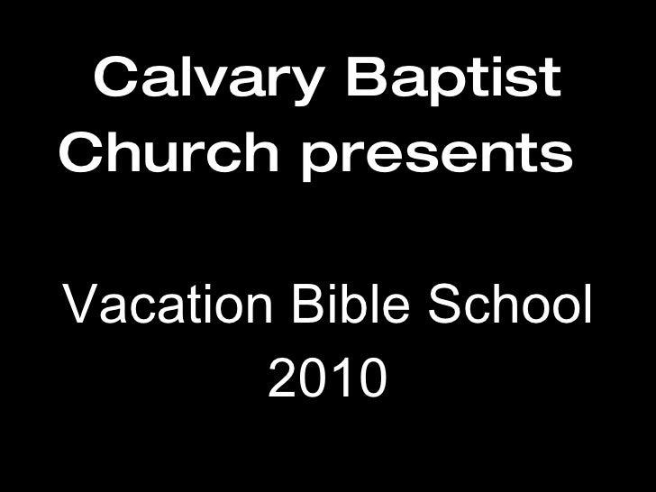 Calvary Baptist Church presents   Vacation Bible School 2010
