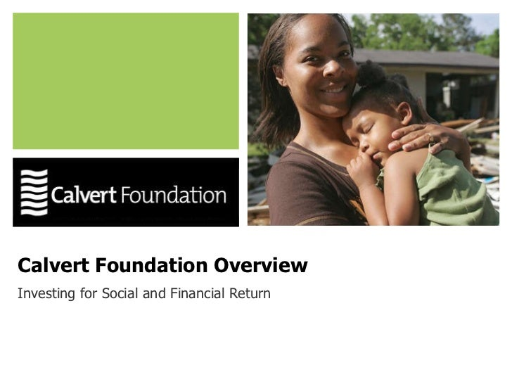 Calvert Foundation Overview Investing for Social and Financial Return