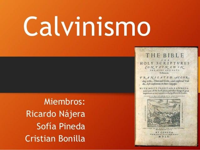 Calvinismo Miembros: Ricardo Nájera Sofía Pineda Cristian Bonilla