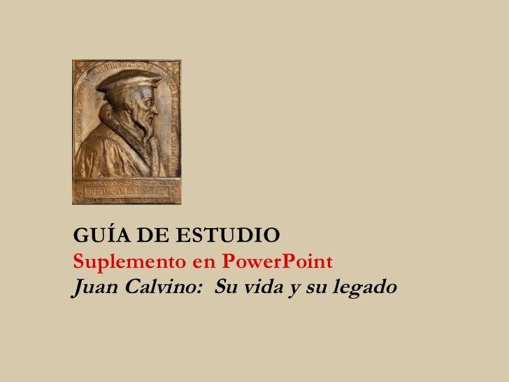 GUÍA DE ESTUDIO Suplemento en PowerPoint Juan Calvino:  Su vida y su legado