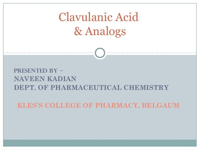 PRESENTED BY – NAVEEN KADIAN DEPT. OF PHARMACEUTICAL CHEMISTRY KLES'S COLLEGE OF PHARMACY, BELGAUM Clavulanic Acid & Analo...