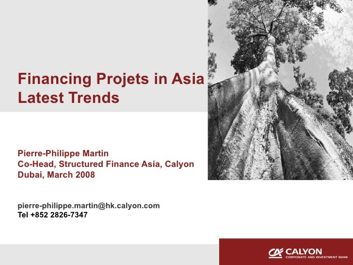 Financing Projets in Asia Latest Trends Pierre-Philippe Martin Co-Head, Structured Finance Asia, Calyon Dubai, March 2008 ...