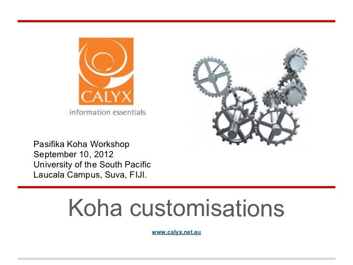 Pasifika Koha WorkshopSeptember 10, 2012University of the South PacificLaucala Campus, Suva, FIJI.         Koha customisat...