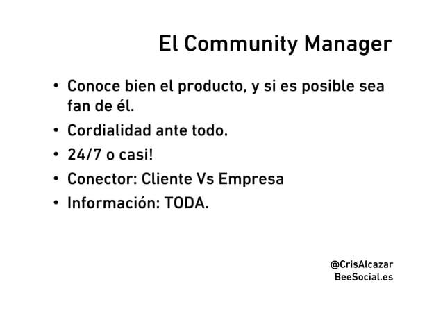 El Community Manager• Conoce bien el producto, y si es posible sea   fan de él.• Cordialidad ante todo.• 24/7 o casi!•...