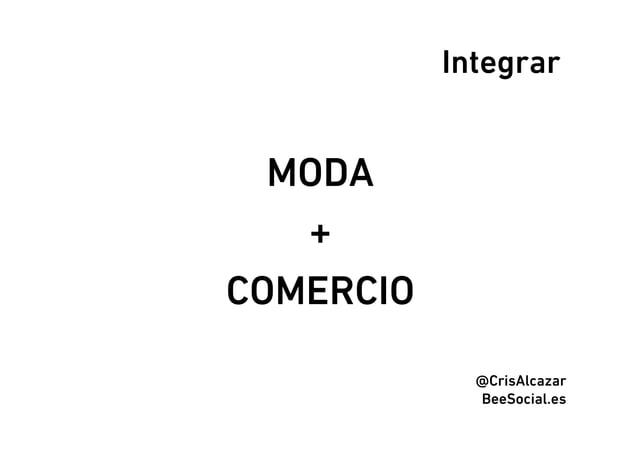 Integrar  MODA   +COMERCIO             @CrisAlcazar             BeeSocial.es