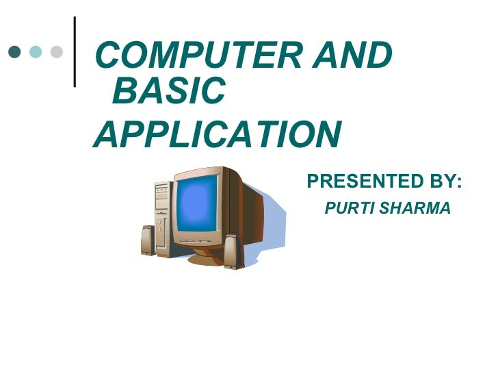 <ul><li>COMPUTER AND BASIC </li></ul><ul><li>APPLICATION  </li></ul><ul><li>PRESENTED BY: </li></ul><ul><li>PURTI SHARMA <...