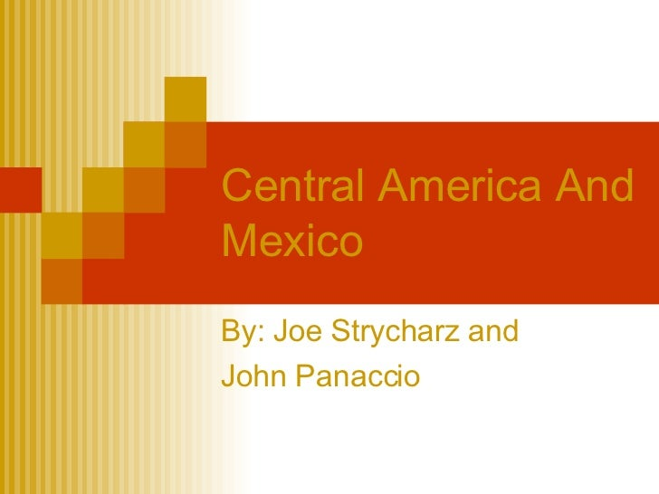 Central America And Mexico By: Joe Strycharz and  John Panaccio