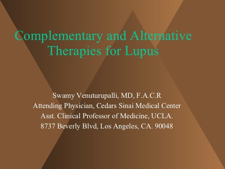 Complementary and Alternative Therapies for Lupus Swamy Venuturupalli, MD, F.A.C.R Attending Physician, Cedars Sinai Medic...