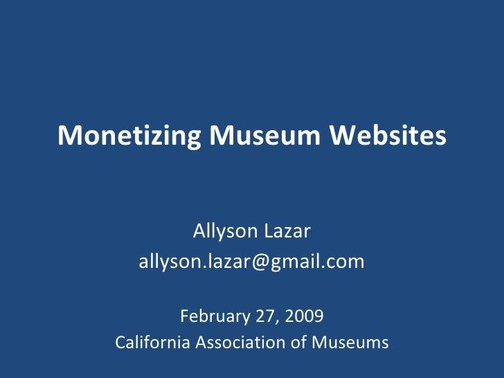 Monetizing Museum Websites Allyson Lazar [email_address] February 27, 2009 California Association of Museums